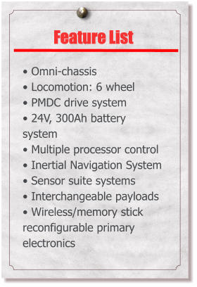 Feature List  • Omni-chassis • Locomotion: 6 wheel • PMDC drive system • 24V, 300Ah battery system • Multiple processor control • Inertial Navigation System • Sensor suite systems • Interchangeable payloads • Wireless/memory stick reconfigurable primary electronics