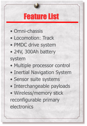 Feature List  • Omni-chassis • Locomotion: Track • PMDC drive system • 24V, 300Ah battery system • Multiple processor control • Inertial Navigation System • Sensor suite systems • Interchangeable payloads • Wireless/memory stick reconfigurable primary electronics